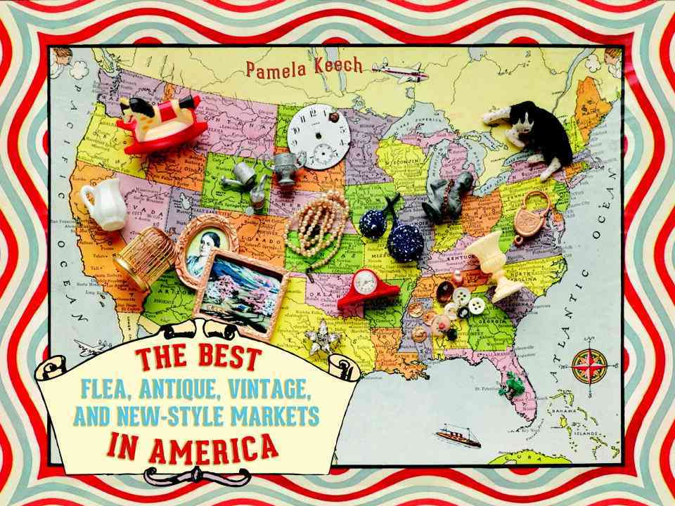 The Best Flea, Antique, Vintage, and New Style Markets in America By Keech, Pamela